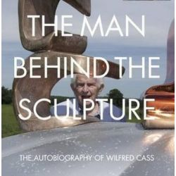 Man Behind the Sculpture, The Autobiography of Wilfred Cass by Wilfred Cass | 9781910065549 | Booktopia