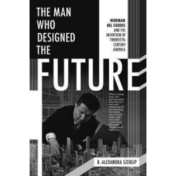 Man Who Designed The Future, The, Norman Bel Geddes and the Invention of Twentieth-Century America by B. Alexandra Szerlip | 9781612195629 | Booktopia