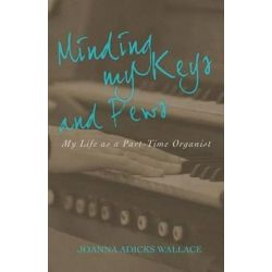 Minding My Keys and Pews, My Life as a Part-Time Organist by Joanna Adicks Wallace | 9781943294435 | Booktopia Biografie, wspomnienia