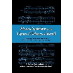 Musical Symbolism in the Operas of Debussy and Bartok, Trauma, Gender, and the Unfolding of the Unconscious by Elliott Antokoletz | 9780195103830 | Booktopia Pozostałe