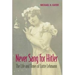 Never Sang for Hitler, The Life and Times of Lotte Lehmann, 1888-1976 by Michael H. Kater | 9781107675049 | Booktopia