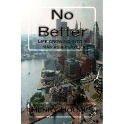 No Better, Life Growing Into a Man as a Player by MR Henry Gerald Holmes | 9780615429212 | Booktopia Biografie, wspomnienia