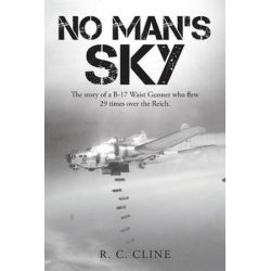 No Man's Sky, The Story of A B-17 Waist Gunner Who Flew Twenty-Nine Times Over the Reich by R. C. Cline | 9781496928962 | Booktopia