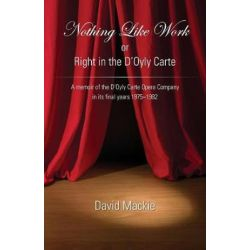 Nothing Like Work or Right in the d'Oyly Carte, A Memoir of the d'Oyly Carte Opera Company in Its Final Years 1975 - 1982 by David Mackie | 9781786233165 | Booktopia