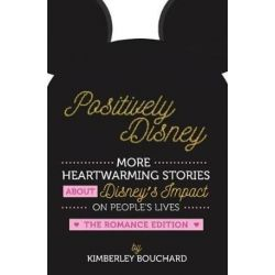 Positively Disney, More Heartwarming Stories about Disney's Impact on People's Lives the Romance Edition by Kimberley Bouchard   9780692997956   Booktopia