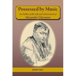 Possessed by Music An Outline of the Life and Achievement of Alexander Glazunov by John Tait   9781912026623   Booktopia