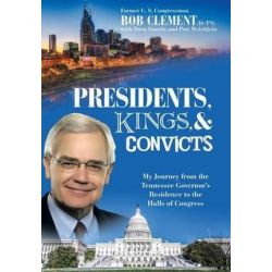 Presidents, Kings, and Convicts, My Journey from the Tennessee Governor's Residence to the Halls of Congress by Bob Clement | 9781480834446 | Booktopia Pozostałe