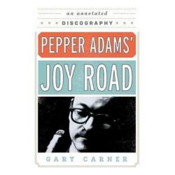 Pepper Adams' Joy Road, An Annotated Discography by Gary Carner | 9780810888739 | Booktopia Biografie, wspomnienia