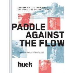 Paddle Against the Flow, Lessons on Life from Doers, Creators, and Culture-Shakers by Huck Magazine | 9781452138060 | Booktopia
