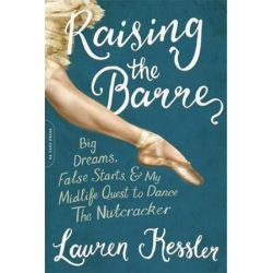 Raising the Barre, Big Dreams, False Starts, and My Midlife Quest to Dance the Nutcracker by Lauren Kessler | 9780306903274 | Booktopia