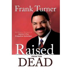Raised from the Dead, The Personal Testimony of America's First Evangelical Anchorman by Frank Turner | 9781438944159 | Booktopia