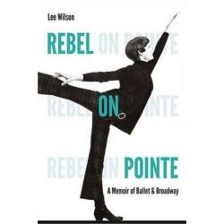 Rebel on Pointe, A Memoir of Ballet and Broadway by Lee Wilson | 9780813060088 | Booktopia Pozostałe