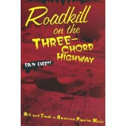 Roadkill on the Three-Chord Highway, Art and Trash in American Popular Music by Colin Escott | 9780415937832 | Booktopia