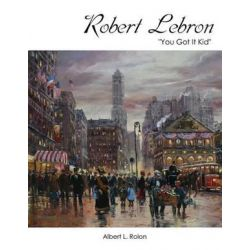 Robert Lebron, You Got It Kid by Albert L Rolon | 9781478753681 | Booktopia