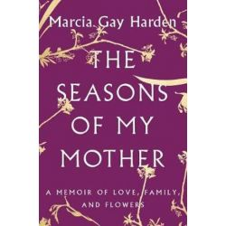 Seasons of My Mother, A Memoir of Love, Family, and Flowers by Marcia Gay Harden | 9781501135712 | Booktopia