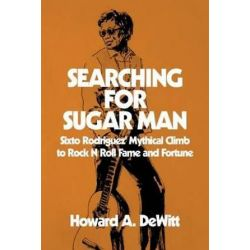 Searching for Sugar Man, Sixto Rodriguez' Mythical Climb to Rock N Roll Fame and Fortune by Howard a DeWitt | 9781511419284 | Booktopia