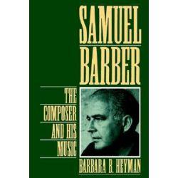Samuel Barber, The Composer and His Music by Barbara B. Heyman | 9780195090581 | Booktopia Biografie, wspomnienia