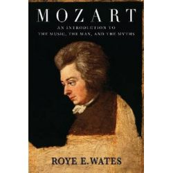 Roye E. Wates, Mozart: An Introduction To The Music, The Man, And The Myths by Roye Wates | 9781574671896 | Booktopia
