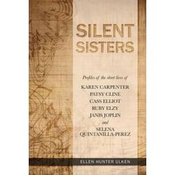 Silent Sisters, Profiles of the Short Lives of Karen Carpenter, Patsy Cline, Cass Elliot, Ruby Elzy, Janis Joplin and Selena Quintanilla-Perez by Ellen Hunter Ulken | 9780615932637 | Bookt