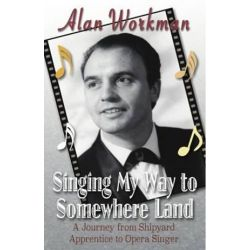Singing My Way to Somewhere Land, A Journey from Shipyard Apprentice to Opera Singer by Alan Workman | 9781852001759 | Booktopia