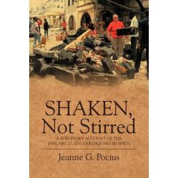 Shaken, Not Stirred, A Survivor's Account of the January 12, 2010 Earthquake in Haiti by Jeanne G Pocius | 9781432758356 | Booktopia