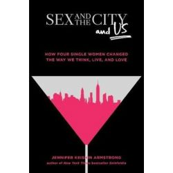 Sex and the City and Us, How Four Single Women Changed the Way We Think,Live, and Love by Jennifer Keishin Armstrong | 9781501164828 | Booktopia