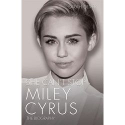 She Can't Stop, Miley Cyrus: The Biography by Sarah Oliver | 9781782199922 | Booktopia