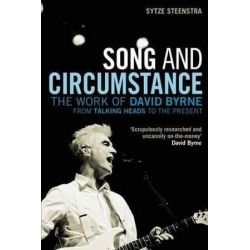 "Song and Circumstance, The Work of David Byrne from ""Talking Heads"" to the Present by Sytze Steenstra 