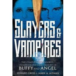 Slayers & Vampires, The Complete Uncensored, Unauthorized Oral History of Buffy & Angel by Edward Gross | 9781250128928 | Booktopia