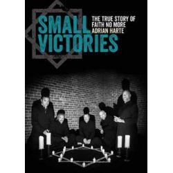 Small Victories, The True Story of Faith No More by Adrian Harte | 9781911036371 | Booktopia