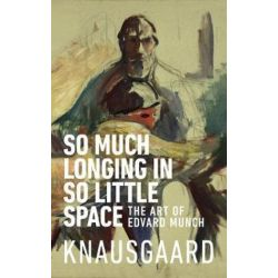 So Much Longing in So Little Space, The art of Edvard Munch by Karl Ove Knausgaard | 9781787300545 | Booktopia