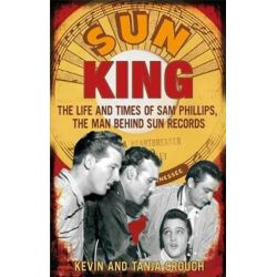 Sun King, The Life and Times of Sam Phillips, The Man Behind Sun Records by Kevin Crouch | 9780749929466 | Booktopia