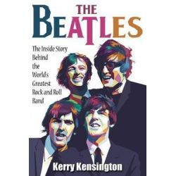 The Beatles! the Inside Story Behind the World's Greatest Rock and Roll Band by Kerry Kensington | 9781936828616 | Booktopia Biografie, wspomnienia