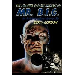 The Amazing Colossal Worlds of Mr. B.I.G., An Autobiographical Journey by Bert I. Gordon by Bert I Gordon | 9781449987855 | Booktopia