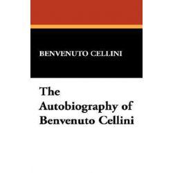 The Autobiography of Benvenuto Cellini by Benvenuto Cellini | 9781434492821 | Booktopia Biografie, wspomnienia