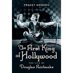 The First King of Hollywood, The Life of Douglas Fairbanks by Tracey Goessel | 9781613734049 | Booktopia Biografie, wspomnienia