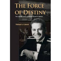 The Force of Destiny, The Life and Times of Colonel Arnald D. Gabriel by Michael a. Gabriel | 9781491788486 | Booktopia Biografie, wspomnienia