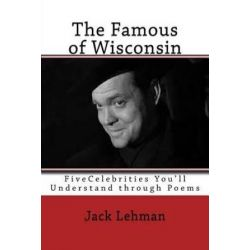 The Famous of Wisconsin, Five Famous People You Get to Know Through Poems by Jack Lehman | 9781533177773 | Booktopia