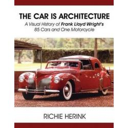 The Car Is Architecture - A Visual History of Frank Lloyd Wright's 85 Cars and One Motorcycle by Richie Herink   9781604148435   Booktopia Biografie, wspomnienia