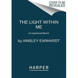 The Light Within Me, An Inspirational Memoir by Ainsley Earhardt   9780062697486   Booktopia