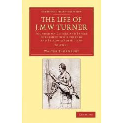 The Life of J. M. W. Turner - Volume 1, Founded on Letters and Papers Furnished by His Friends and Fellow Academicians by Walter Thornbury | 9781108059428 | Booktopia