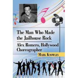 The Man Who Made the Jailhouse Rock, Alex Romero, Hollywood Choreographer by Mark Knowles   9780786475940   Booktopia Biografie, wspomnienia