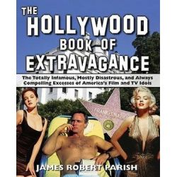 The Hollywood Book of Extravagance, The Totally Infamous, Mostly Disastrous, and Always Compelling Excesses of America's Film and TV Idols by James Robert Parish | 9780470052051 | Booktopi