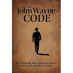 The John Wayne Code, Wit, Wisdom and Timeless Advice by Media Lab Books,the Official John Wayne Magazine, Editors of   9781942556589   Booktopia