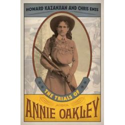 The Trials of Annie Oakley by Howard Kazanjian | 9781493017461 | Booktopia