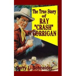 "The True Story of Ray ""Crash"" Corrigan by Jerry L. Schneider 