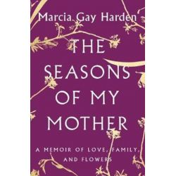 The Seasons of My Mother, A Memoir of Love, Family, and Flowers by Marcia Gay Harden | 9781501135705 | Booktopia