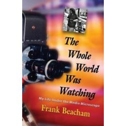 The Whole World Was Watching, My Life Under the Media Microscope by Frank Beacham | 9781644382219 | Booktopia Pozostałe
