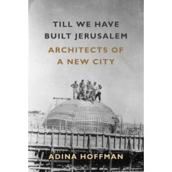 Till We Have Built Jerusalem, Architects of a New City by Adina Hoffman | 9780374536787 | Booktopia Biografie, wspomnienia