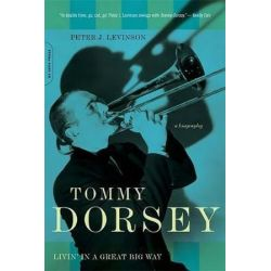 Tommy Dorsey, Livin' in a Great Big Way, A Biography by Peter Levinson | 9780306815027 | Booktopia
